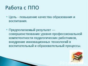 Работа с ППО Цель - повышение качества образования и воспитания. Предполагаемый