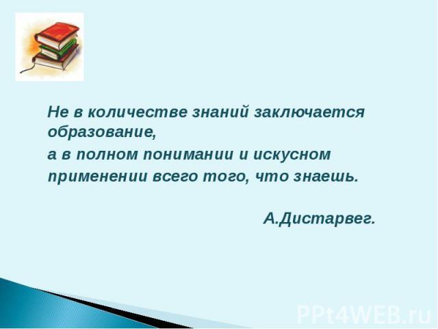 Не в количестве знаний заключается образование, а в полном понимании и искусном применении всего того, что знаешь. А.Дистарвег.