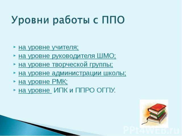 Уровни работы с ППО на уровне учителя; на уровне руководителя ШМО; на уровне творческой группы; на уровне администрации школы; на уровне РМК; на уровне ИПК и ППРО ОГПУ.