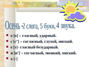 Осень - 2 слога, 5 букв, 4 звука. о [о] – гласный, ударный. с [с'] – согласный,