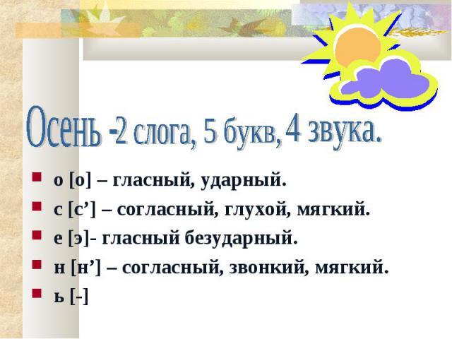 Осень - 2 слога, 5 букв, 4 звука. о [о] – гласный, ударный. с [с'] – согласный, глухой, мягкий. е [э]- гласный безударный. н [н'] – согласный, звонкий, мягкий. ь [-]