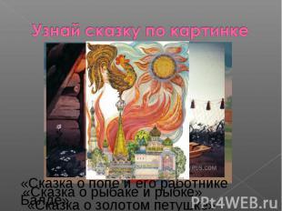 Узнай сказку по картинке«Сказка о рыбаке и рыбке» «Сказка о золотом петушке» «Ск