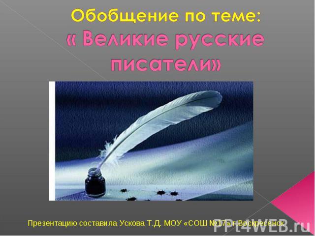 Обобщение по теме: « Великие русские писатели» Презентацию составила Ускова Т.Д. МОУ «СОШ №17» г.Воскресенск