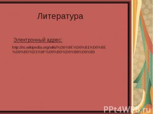 Литература Электронный адрес: http://ru.wikipedia.org/wiki/%D0%9E%D0%B1%D0%BE%D0
