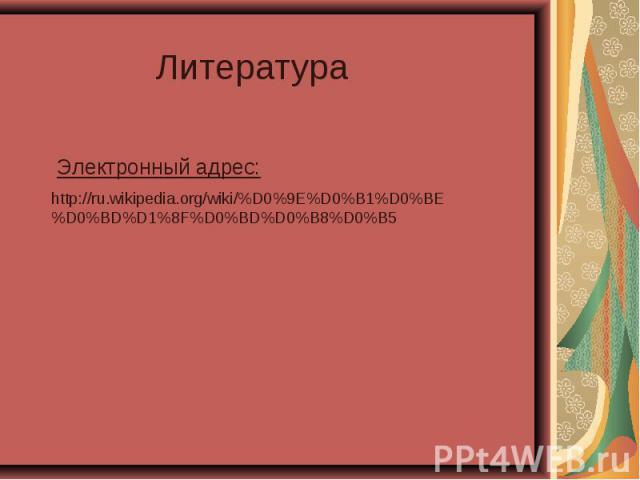 Литература Электронный адрес: http://ru.wikipedia.org/wiki/%D0%9E%D0%B1%D0%BE%D0%BD%D1%8F%D0%BD%D0%B8%D0%B5