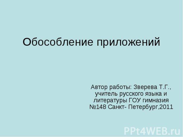 Обособление приложений Автор работы: Зверева Т.Г., учитель русского языка и литературы ГОУ гимназия №148 Санкт- Петербург,2011