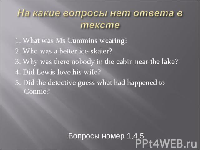 На какие вопросы нет ответа в тексте 1. What was Ms Cummins wearing? 2. Who was a better ice-skater? 3. Why was there nobody in the cabin near the lake? 4. Did Lewis love his wife? 5. Did the detective guess what had happened to Connie? Вопросы номе…