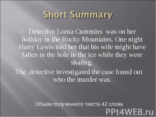 Short Summary Detective Lorna Cummins was on her holiday in the Rocky Mountains. One night Harry Lewis told her that his wife might have fallen in the hole in the ice while they were skating. The detective investigated the case found out who the mur…