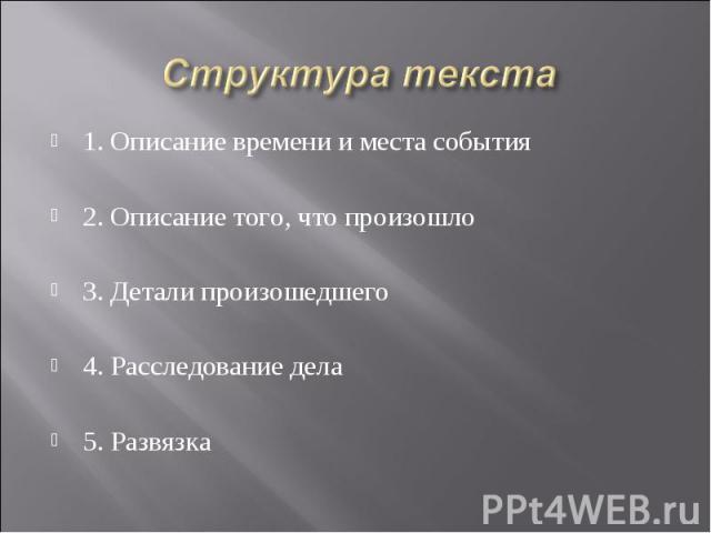 Структура текста 1. Описание времени и места события 2. Описание того, что произошло 3. Детали произошедшего 4. Расследование дела 5. Развязка