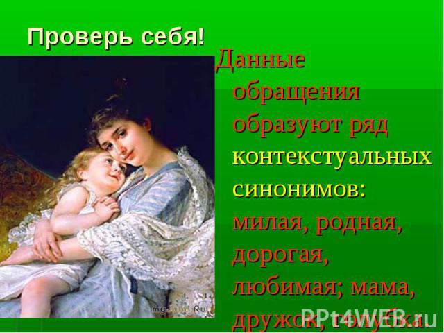Проверь себя!Данные обращения образуют ряд контекстуальных синонимов: милая, родная, дорогая, любимая; мама, дружок, голубка.
