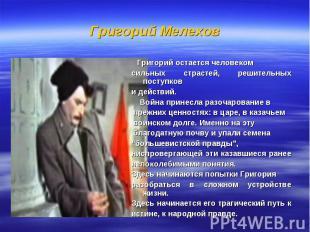 Григорий Мелехов Григорий остается человеком сильных страстей, решительных посту