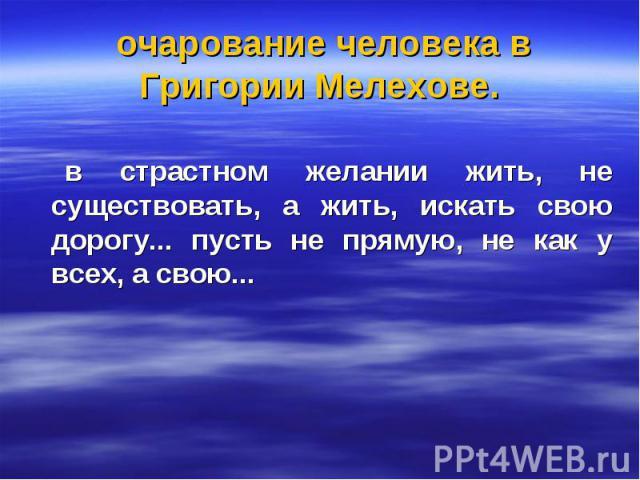очарование человека в Григории Мелехове. в страстном желании жить, не существовать, а жить, искать свою дорогу... пусть не прямую, не как у всех, а свою...