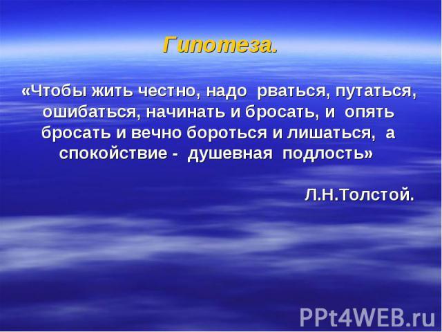 Гипотеза. «Чтобы жить честно, надо рваться, путаться, ошибаться, начинать и бросать, и опять бросать и вечно бороться и лишаться, а спокойствие - душевная подлость» Л.Н.Толстой.