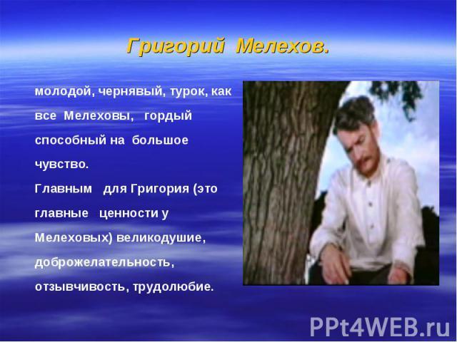 Григорий Мелехов. молодой, чернявый, турок, как все Мелеховы, гордый способный на большое чувство. Главным для Григория (это главные ценности у Мелеховых) великодушие, доброжелательность, отзывчивость, трудолюбие.