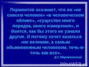 Лермонтов осознает, что он «не совсем человек» «в человеческом облике», «существ