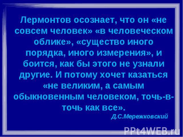 Лермонтов осознает, что он «не совсем человек» «в человеческом облике», «существо иного порядка, иного измерения», и боится, как бы этого не узнали другие. И потому хочет казаться «не великим, а самым обыкновенным человеком, точь-в-точь как все». Д.…