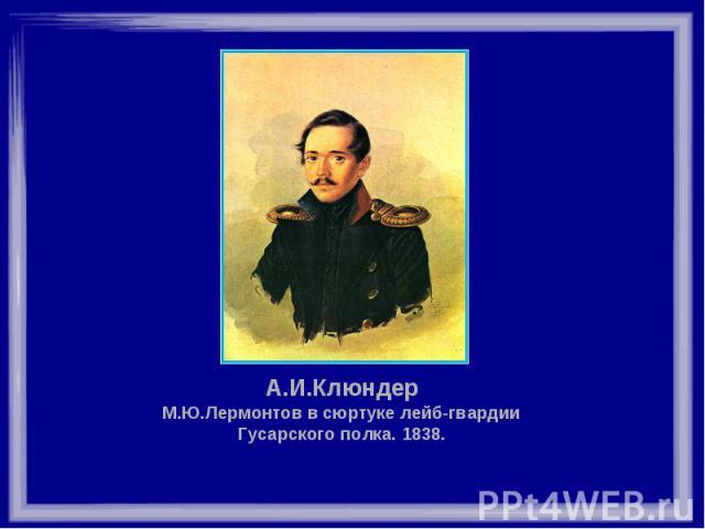 А.И.Клюндер М.Ю.Лермонтов в сюртуке лейб-гвардии Гусарского полка. 1838.