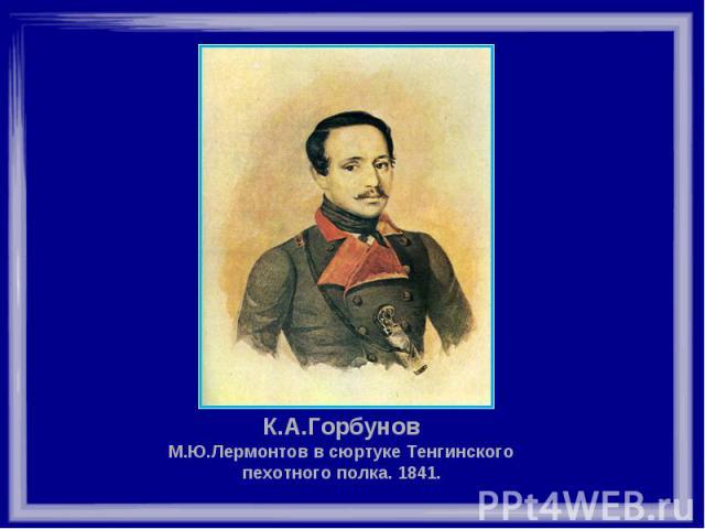 К.А.Горбунов М.Ю.Лермонтов в сюртуке Тенгинского пехотного полка. 1841.
