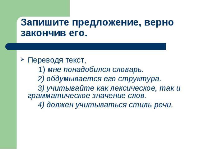 Запишите предложение, верно закончив его. Переводя текст, 1) мне понадобился словарь. 2) обдумывается его структура. 3) учитывайте как лексическое, так и грамматическое значение слов. 4) должен учитываться стиль речи.