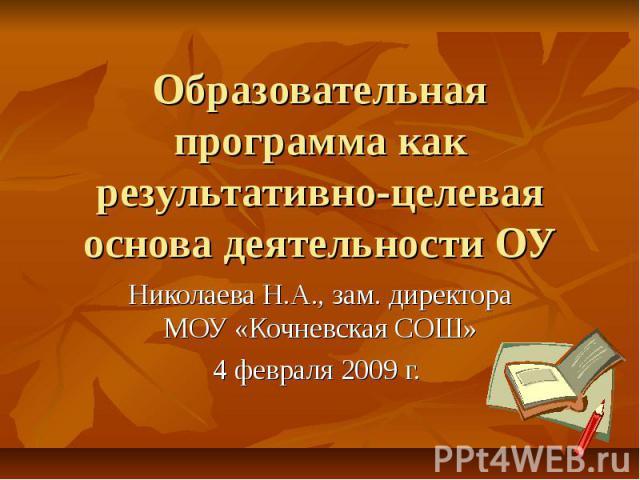 Образовательная программа как результативно-целевая основа деятельности ОУ Николаева Н.А., зам. директора МОУ «Кочневская СОШ» 4 февраля 2009 г.