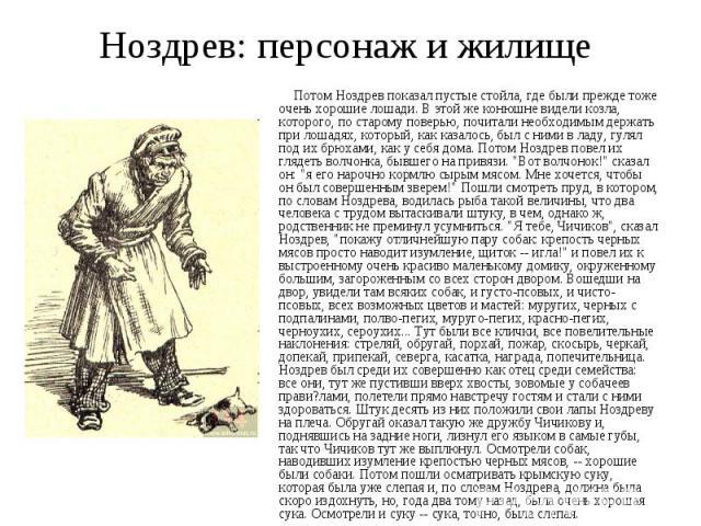 Ноздрев: персонаж и жилище Потом Ноздрев показал пустые стойла, где были прежде тоже очень хорошие лошади. В этой же конюшне видели козла, которого, по старому поверью, почитали необходимым держать при лошадях, который, как казалось, был с ними в ла…