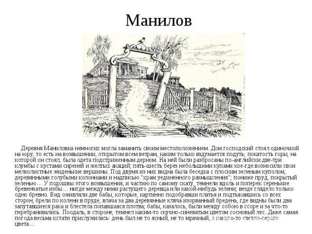 Манилов Деревня Маниловка немногих могла заманить своим местоположением. Дом господский стоял одиночкой на юру, то есть на возвышении, открытом всем ветрам, каким только вздумается подуть; покатость горы, на которой он стоял, была одета подстриженны…
