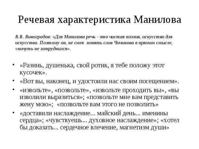 Речевая характеристика Манилова В.В. Виноградов: «Для Манилова речь - это чистая поэзия, искусство для искусства. Поэтому он, не смея понять слов Чичикова в прямом смысле, «ничуть не затруднился». «Разинь, душенька, свой ротик, я тебе положу этот ку…