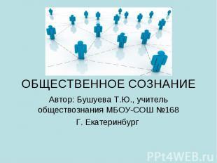 ОБЩЕСТВЕННОЕ СОЗНАНИЕ Автор: Бушуева Т.Ю., учитель обществознания МБОУ-СОШ №168