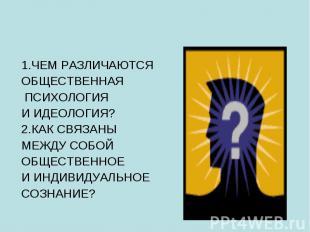 1.ЧЕМ РАЗЛИЧАЮТСЯ ОБЩЕСТВЕННАЯ ПСИХОЛОГИЯ И ИДЕОЛОГИЯ? 2.КАК СВЯЗАНЫ МЕЖДУ СОБОЙ