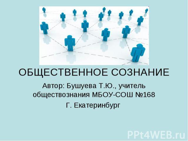 ОБЩЕСТВЕННОЕ СОЗНАНИЕ Автор: Бушуева Т.Ю., учитель обществознания МБОУ-СОШ №168 Г. Екатеринбург