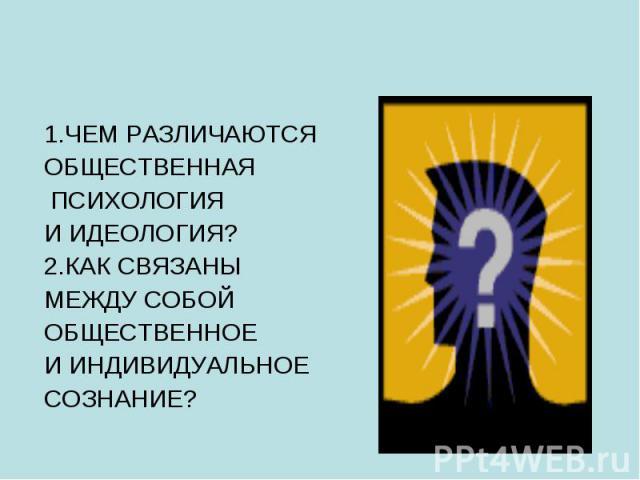 1.ЧЕМ РАЗЛИЧАЮТСЯ ОБЩЕСТВЕННАЯ ПСИХОЛОГИЯ И ИДЕОЛОГИЯ? 2.КАК СВЯЗАНЫ МЕЖДУ СОБОЙ ОБЩЕСТВЕННОЕ И ИНДИВИДУАЛЬНОЕ СОЗНАНИЕ?