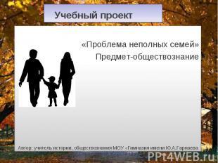 Учебный проект «Проблема неполных семей» Предмет-обществознание Автор: учитель и