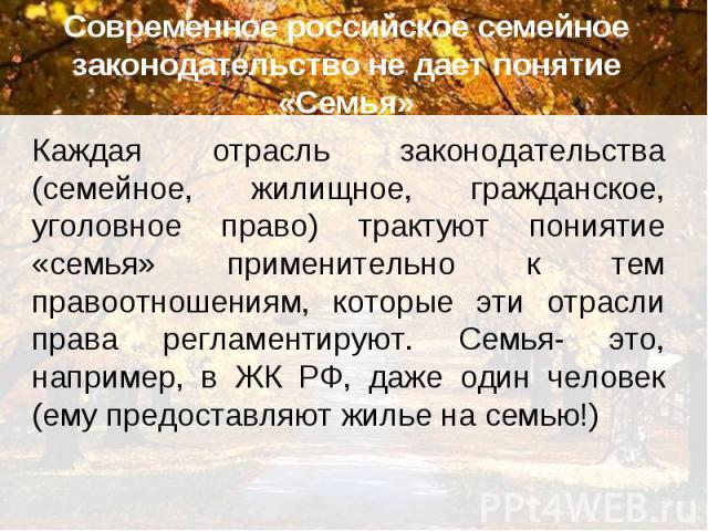 Современное российское семейное законодательство не дает понятие «Семья» Каждая отрасль законодательства (семейное, жилищное, гражданское, уголовное право) трактуют пониятие «семья» применительно к тем правоотношениям, которые эти отрасли права регл…