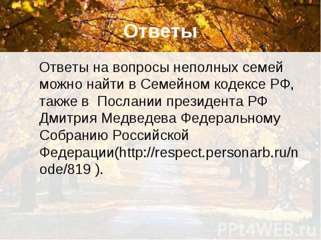 Ответы Ответы на вопросы неполных семей можно найти в Семейном кодексе РФ, также в Послании президента РФ Дмитрия Медведева Федеральному Собранию Российской Федерации(http://respect.personarb.ru/node/819 ).