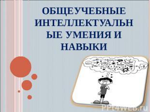 Общеучебные интеллектуальные умения и навыки