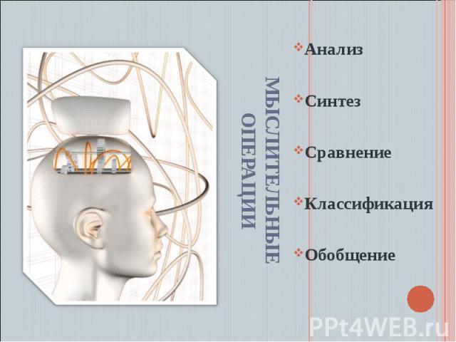 Мыслительные операции Анализ Синтез Сравнение Классификация Обобщение