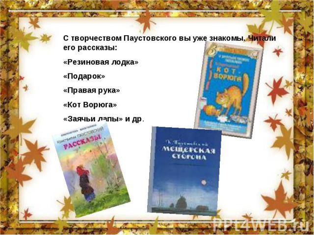 С творчеством Паустовского вы уже знакомы. Читали его рассказы: «Резиновая лодка» «Подарок» «Правая рука» «Кот Ворюга» «Заячьи лапы» и др.