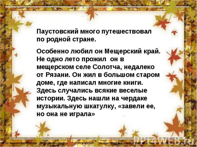 Паустовский много путешествовал по родной стране. Особенно любил он Мещерский край. Не одно лето прожил он в мещерском селе Солотча, недалеко от Рязани. Он жил в большом старом доме, где написал многие книги. Здесь случались всякие веселые истории. …