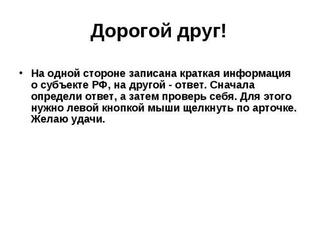 Дорогой друг! На одной стороне записана краткая информация о субъекте РФ, на другой - ответ. Сначала определи ответ, а затем проверь себя. Для этого нужно левой кнопкой мыши щелкнуть по арточке. Желаю удачи.