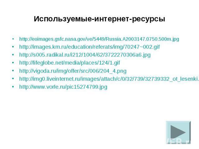 Используемые-интернет-ресурсы http://eoimages.gsfc.nasa.gov/ve/5449/Russia.A2003147.0750.500m.jpg http://images.km.ru/education/referats/img/70247~002.gif http://s005.radikal.ru/i212/1004/62/3722270306a6.jpg http://lifeglobe.net/media/places/124/1.g…