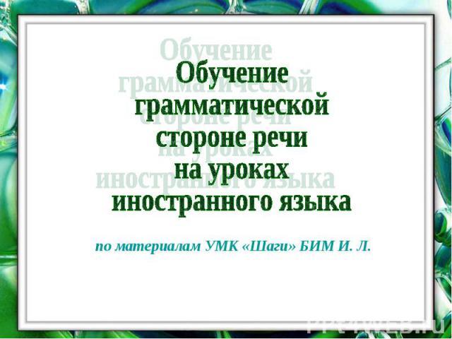 Обучение грамматической стороне речи на уроках иностранного языка по материалам УМК «Шаги» БИМ И. Л.