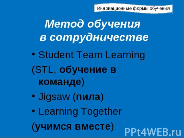 Инновационные формы обучения Метод обучения в сотрудничестве Student Team Learning (STL, обучение в команде) Jigsaw (пила) Learning Together (учимся вместе)