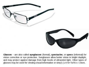 Glasses – are also called eyeglasses (formal), spectacles, or specs (informal) f