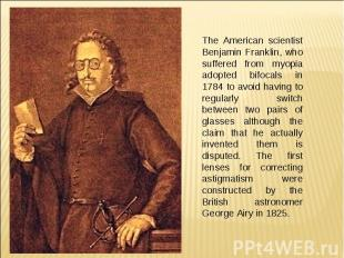 The American scientist Benjamin Franklin, who suffered from myopia adopted bifoc