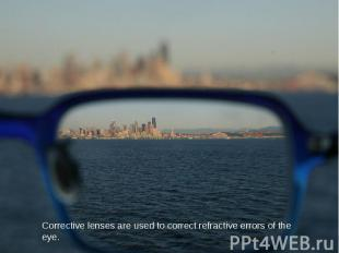 Corrective lenses are used to correct refractive errors of the eye.