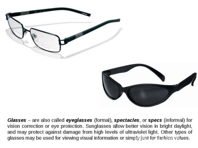 Glasses – are also called eyeglasses (formal), spectacles, or specs (informal) for vision correction or eye protection. Sunglasses allow better vision in bright daylight, and may protect against damage from high levels of ultraviolet light. Other ty…