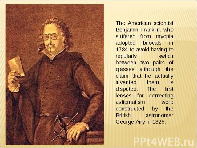 The American scientist Benjamin Franklin, who suffered from myopia adopted bifocals in 1784 to avoid having to regularly switch between two pairs of glasses although the claim that he actually invented them is disputed. The first lenses for correcti…