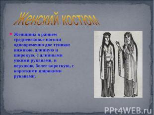 Женский костюм Женщины в раннем средневековье носили одновременно две туники: ни