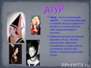 Атур Атур, часто называемый энне н — сложный женский головной убор на каркасе из