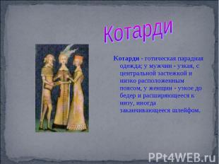 Котарди Котарди - готическая парадная одежда; у мужчин - узкая, с центральной за